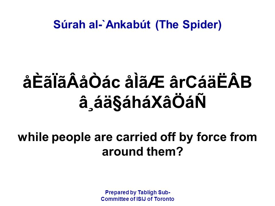 Prepared by Tablígh Sub- Committee of ISIJ of Toronto Súrah al-`Ankabút (The Spider) ý67þ áÉÑâoâ·å¿áÖ ãÐáäÃÂB ãUáÇå¯ãËãQáÑ áÉÒâËãÆåKâÖ ãÄã¦CáRåÂCãRá¶áF Will they still believe in falsehood and disbelieve in the favour of Alláh.