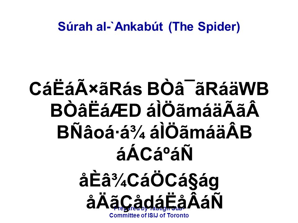 Prepared by Tablígh Sub- Committee of ISIJ of Toronto Súrah al-`Ankabút (The Spider) èAåØáw ÌãäÆ ÈâÎCáÖCá§ág åÌãÆ áÌ×ãÃãÆCádãQ ÈâÎ CáÆáÑ ý12þ áÉÒâQãlCá¿á åÈâÏáäÊãH Never shall they be the bearers of any of their wrongs; surely they are the liars.