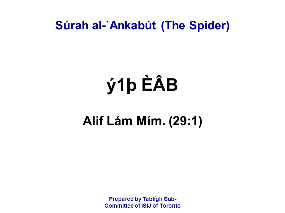 Prepared by Tablígh Sub- Committee of ISIJ of Toronto Súrah al-`Ankabút (The Spider) åÈâÎáÑ CáäËáÆD BÒâÂÒâ»áÖ ÉáF BÒâ¾áoåXâÖ ÉáF ârCáäËÂB áSãtácáF ý2þ áÉÒâËáXå·âÖ áÙ Do people think that they will be left alone on saying, we believe, and they will not be tried.