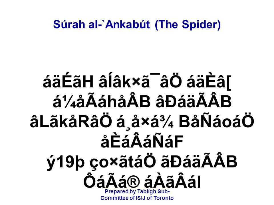 Prepared by Tablígh Sub- Committee of ISIJ of Toronto Súrah al-`Ankabút (The Spider) á¼åÃáhåÂB áFákáQ á¸å×á¾ BÑâoâ«ÊCᶠã¡ånáåÛB Ø㶠BÑâo×ãs åÄ⺠Say: Travel on the earth and see how He has originated the creation,