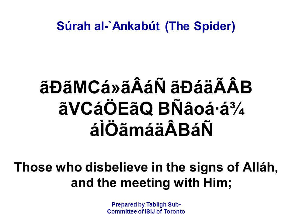 Prepared by Tablígh Sub- Committee of ISIJ of Toronto Súrah al-`Ankabút (The Spider) åÈâÏá áÀãNáÂåÑâFáÑ ØãXáÇåcáän ÌãÆ BÒâtãNáÖ áÀãNáÂåÑâF ý23þ çÈ×ãÂáF çPBámá® those are the ones who have despaired of My mercy, and those are the ones for whom there is a painful punishment.