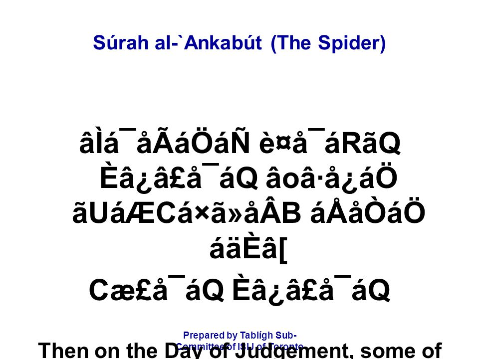 Prepared by Tablígh Sub- Committee of ISIJ of Toronto Súrah al-`Ankabút (The Spider) ý25þ áÌÖãoã{CáäÊ ÌãäÆ Èâ¿á CáÆáÑ ânCáäËÂB âÈâ¾BáÑåGáÆáÑ Your abode will be the fire and you shall not have any helpers.