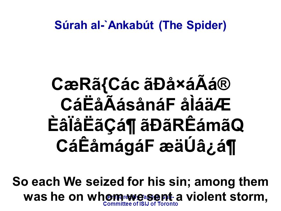 Prepared by Tablígh Sub- Committee of ISIJ of Toronto Súrah al-`Ankabút (The Spider) á¡ånáåÛB ãÐãQ CáËå·átág åÌáäÆ ÈâÏåËãÆáÑ âUádå×áä|ÂB âÐåWámágáF åÌáäÆ ÈâÏåËãÆáÑ and among them was he whom the blast seized, and among them was he whom we caused to be swallowed by the earth,