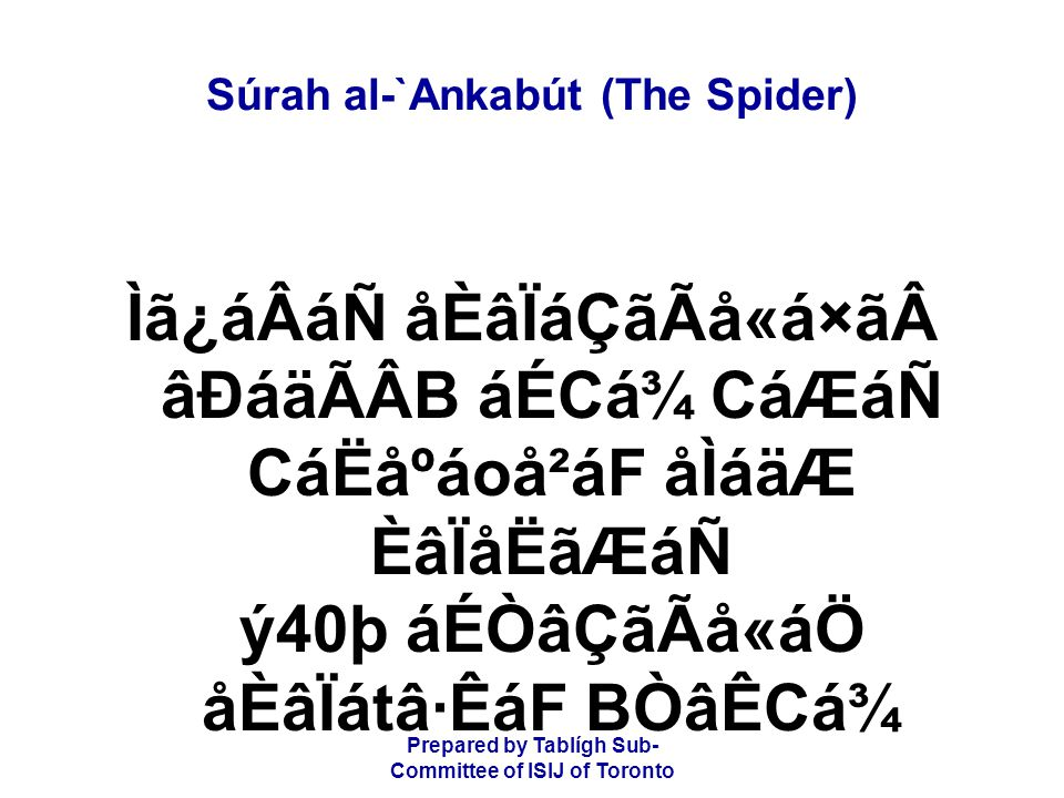 Prepared by Tablígh Sub- Committee of ISIJ of Toronto Súrah al-`Ankabút (The Spider) ãVÒâRá¿Ëá¯åÂB ãÄá\áÇá¾ ACá×ãÂåÑáF ãÐáäÃÂB ãÉÑâj ÌãÆ BÑâmáháäWB áÌÖãmáäÂB âÄá\áÆ The example of those who take guardians other than Alláh is like the example of a spider;