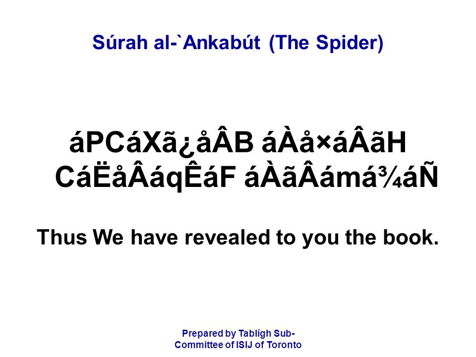 Prepared by Tablígh Sub- Committee of ISIJ of Toronto Súrah al-`Ankabút (The Spider) ÌáÆ AáÙâKáÎ åÌãÆáÑ ãÐãQ áÉÒâËãÆåKâÖ áPCáXã¿åÂB âÈâÎCáËå×áWD áÌÖãmáäÂCᶠãÐãQ âÌãÆåKâÖ Those whom we have given the book believe in it, and of these (Jews and Christians) there are those who believe in it;