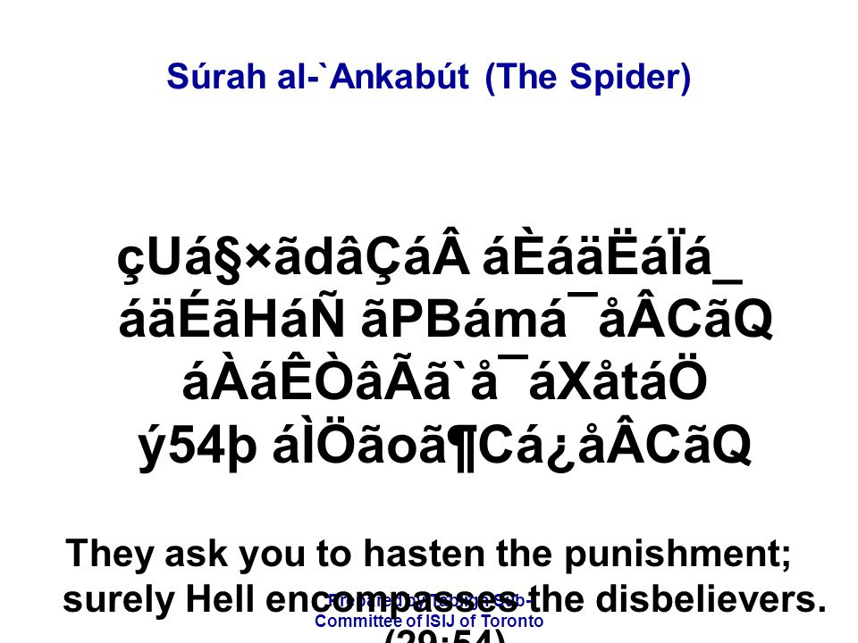 Prepared by Tablígh Sub- Committee of ISIJ of Toronto Súrah al-`Ankabút (The Spider) åÈãÏãÃâ_ånáF ãYådáW ÌãÆáÑ åÈãÏãºåÒᶠÌãÆ âPBámá¯åÂB âÈâÎCáxå³áÖ áÅåÒáÖ ý55þ áÉÒâÃáÇå¯áW åÈâXËâ¾ CáÆ BÒâºÑâl âÁÒâ»áÖáÑ On the day when the punishment will cover them from above, and from below their feet, and He shall say: Taste (the results of) what you did.