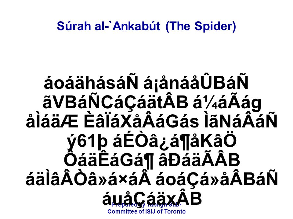 Prepared by Tablígh Sub- Committee of ISIJ of Toronto Súrah al-`Ankabút (The Spider) âÐá ânãkå»áÖáÑ ãÍãjCáRã® åÌãÆ ACáxáÖ ÌáÇã á¹åpãäoÂB â¨âtåRáÖ âÐáäÃÂB ý62þ çÈ×ãÃá® èAåØáw ãäÄâ¿ãQ áÐáäÃÂB áäÉãH Alláh makes abundant the sustenance of whoever He pleases and straitens it for him (who He pleases).