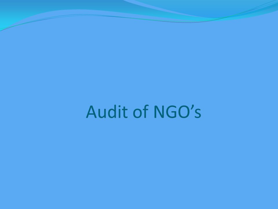 Types of Audit 1.Transaction based audit 2.System / Risk based audit 3.Project based audit 4.Donor based audit 5.Efficiency audit 6.Compliance / Statutory audit -Income Tax -FCRA -Registering authority