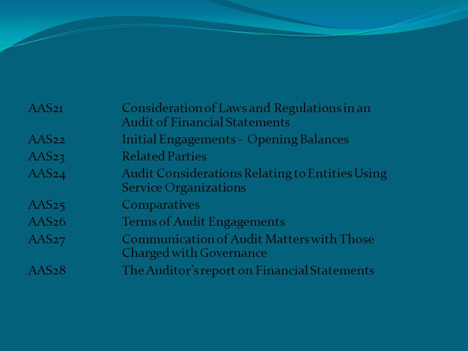 Auditing and assurance standards AAS29Audit in a Computer information Systems Environment AAS30External Confirmations AAS31Engagements to Compile Financial Information AAS32Engagements to Perform Agreed – Upon Procedures Regarding Financial Statements AAS33Engagements to Review Financial Statements AAS34Audit Evidence – Additional Consideration for Specific Items AAS35The Examination of Prospective Financial Information
