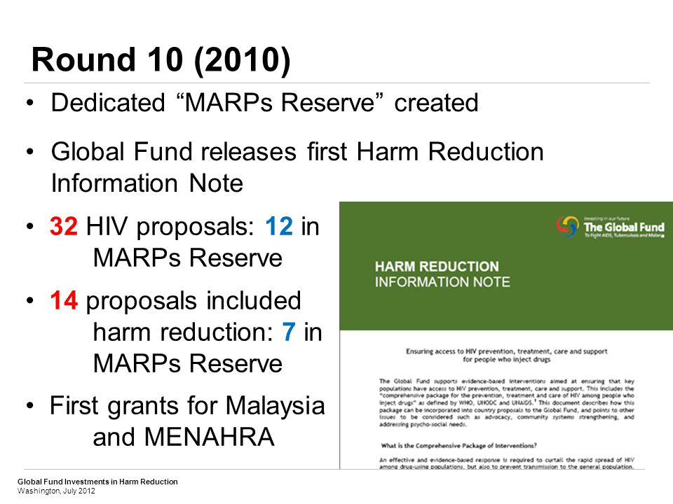 Global Fund Investments in Harm Reduction Washington, July 2012 Results: Rounds 1 (2002) to 10 (2010) TOTAL BUDGETED:BUDGETED & PROJECTED TOTAL: US$ 81 million in Round 10US$ 152 million in Round 10 = US$ 442 million overall= US$ 582 million overall