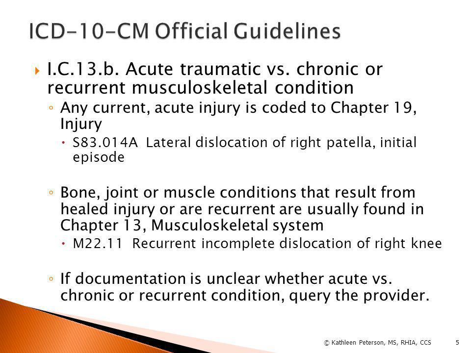  Joint Derangement ◦ Recurrent – see Derangement, joint, recurrent ◦ Due to current injury – see Derangement, joint, current injury and Derangement, joint  Joint replacement ◦ Assign code for disease process resulting in joint replacement ◦ Assign Z96.6- for orthopedic joint replacement on subsequent admissions 6© Kathleen Peterson, MS, RHIA, CCS