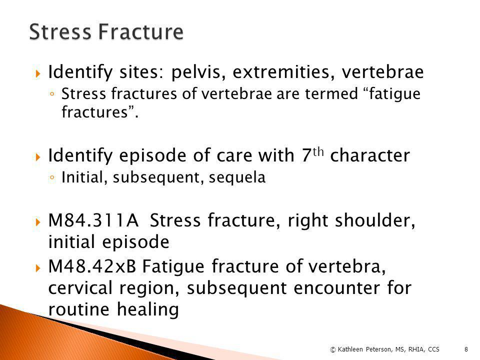 AInitial encounter for fracture Active treatment: surgical treatment, ED encounter, evaluation & treatment by new MD DSubsequent encounter for fracture with routine healing Code use for fracture aftercare - change or remove cast, remove external or internal fixation device, medication adjustment, follow-up visits following fracture treatment) GSubsequent encounter for fracture with delayed healing KSubsequent encounter for fracture with nonunion PSubsequent encounter for fracture with malunion SSequela © Kathleen Peterson, MS, RHIA, CCS 9