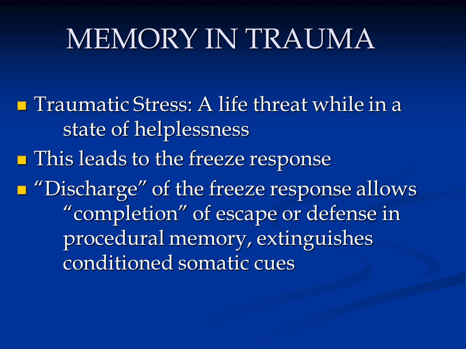 CONDITIONING IN TRAUMA Lack of completion imprints the conditioned association of: Lack of completion imprints the conditioned association of: - The sensorimotor experience (or traumatic cues/triggers) of the body - The emotional state (terror, rage) - And the autonomic state of arousal WITHIN PROCEDURAL MEMORY.