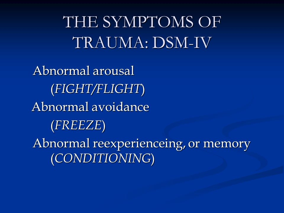 ADDITIONAL SYMPTOMS OF TRAUMA Hypersensitivity to light and sound Hypersensitivity to light and sound Cognitive impairment: ADD, memory loss Cognitive impairment: ADD, memory loss Stress intolerance Stress intolerance Loss of sense of self Loss of sense of self Shyness, social withdrawal, constriction, depression, dissociation Shyness, social withdrawal, constriction, depression, dissociation Chronic fatigue Chronic fatigue Somatic symptoms: myofascial pain, fibromyalgia, GI, or bladder symptoms, PMS Somatic symptoms: myofascial pain, fibromyalgia, GI, or bladder symptoms, PMS Impairment of sleep maintenance Impairment of sleep maintenance
