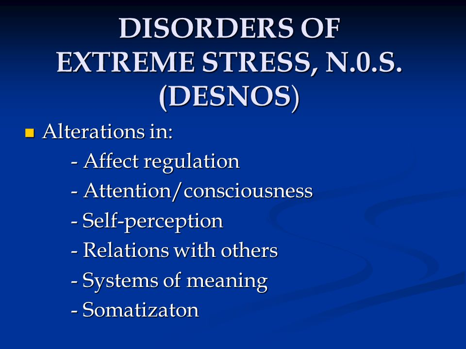 DISORDERS OF EXTREME STRESS (DESNOS) Alterations in affect regulation Alterations in affect regulation - Regulation of emotions - Modulation of anger - Self-destructiveness/cutting - Suicidal preoccupation - Difficulty modulating sexual involvement - Excessive risk-taking