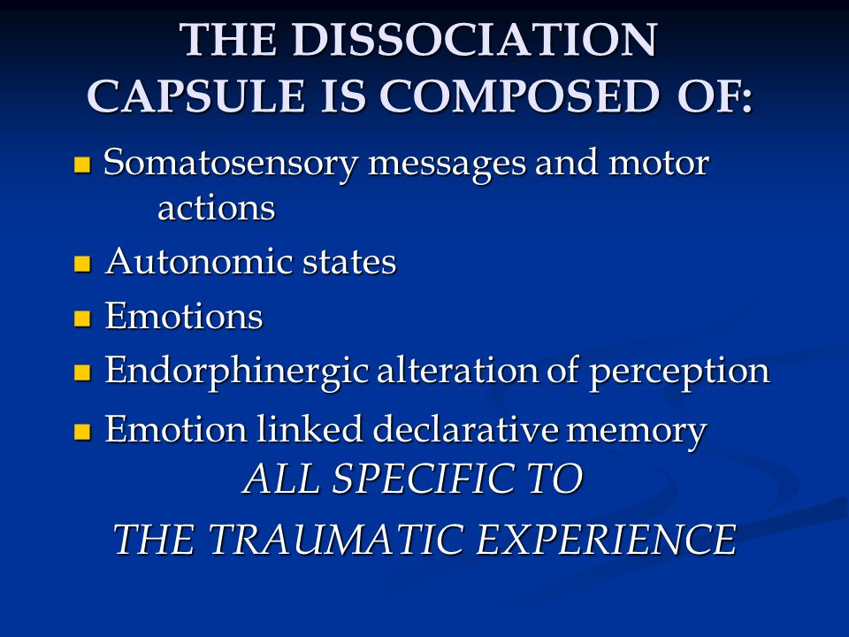 FEATURES OF THE DISSOCIATIVE CAPSULE Capsules consist of procedural memories for the past trauma, but are perceived as being present, and are therefore dissociative