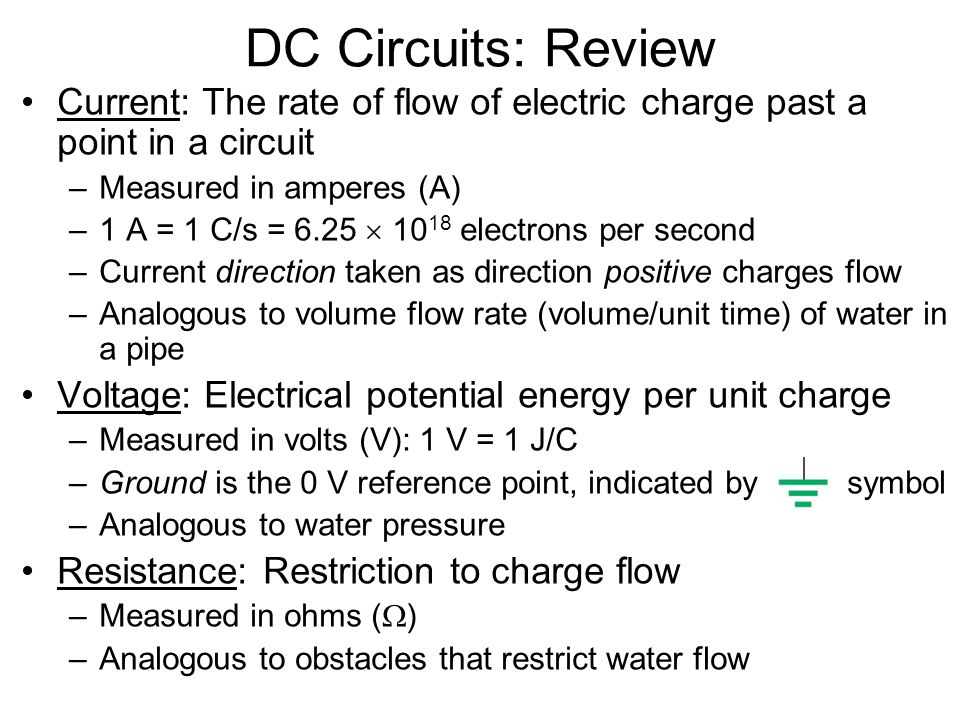 DC Circuits: Review Current: The rate of flow of electric charge past a point in a circuit –Measured in amperes (A) –1 A = 1 C/s = 6.25  10 18 electrons per second –Current direction taken as direction positive charges flow –Analogous to volume flow rate (volume/unit time) of water in a pipe Voltage: Electrical potential energy per unit charge –Measured in volts (V): 1 V = 1 J/C –Ground is the 0 V reference point, indicated by symbol –Analogous to water pressure Resistance: Restriction to charge flow –Measured in ohms (  ) –Analogous to obstacles that restrict water flow