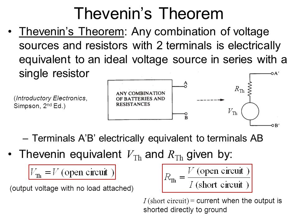 Thevenin's Theorem Thevenin's Theorem: Any combination of voltage sources and resistors with 2 terminals is electrically equivalent to an ideal voltage source in series with a single resistor –Terminals A'B' electrically equivalent to terminals AB Thevenin equivalent V Th and R Th given by: (output voltage with no load attached) I (short circuit) = current when the output is shorted directly to ground (Introductory Electronics, Simpson, 2 nd Ed.) R Th V Th