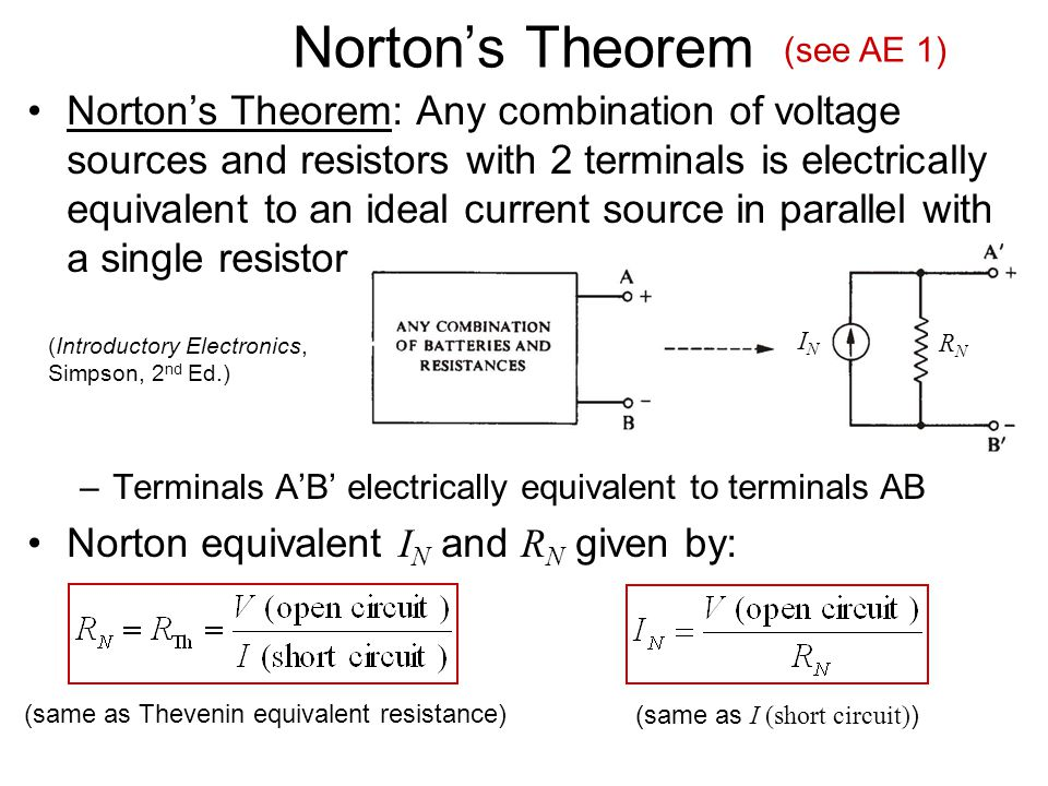 Norton's Theorem Norton's Theorem: Any combination of voltage sources and resistors with 2 terminals is electrically equivalent to an ideal current source in parallel with a single resistor –Terminals A'B' electrically equivalent to terminals AB Norton equivalent I N and R N given by: (same as Thevenin equivalent resistance) (Introductory Electronics, Simpson, 2 nd Ed.) ININ RNRN (same as I (short circuit) ) (see AE 1)
