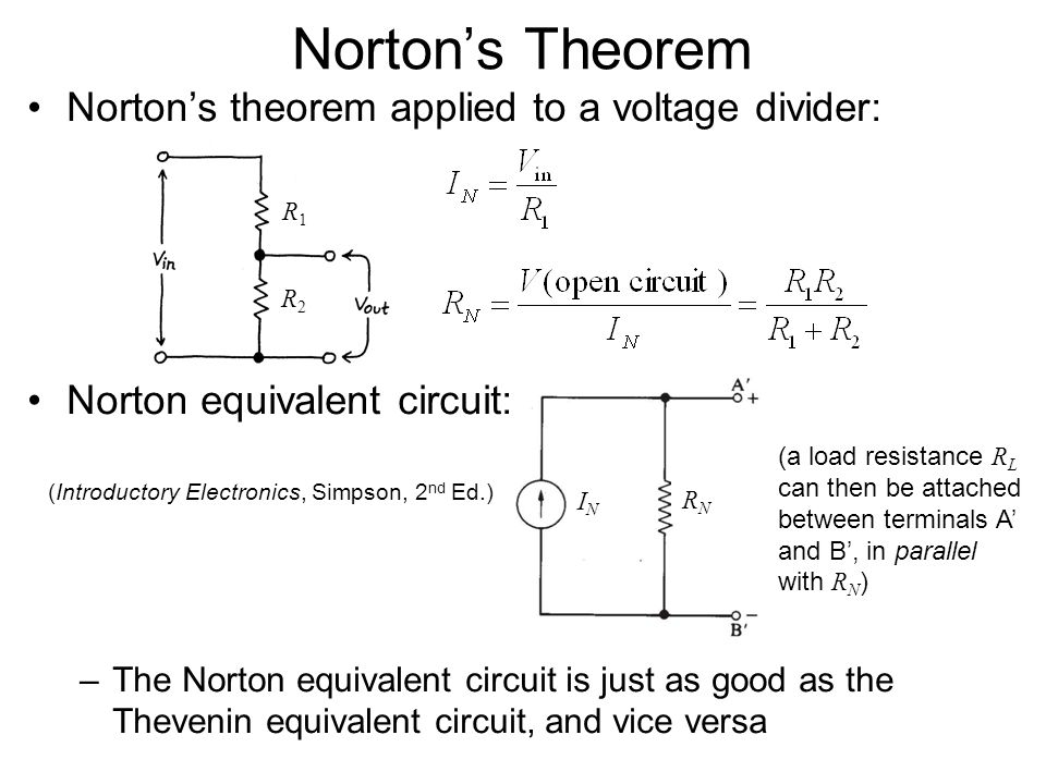 Norton's theorem applied to a voltage divider: Norton equivalent circuit: –The Norton equivalent circuit is just as good as the Thevenin equivalent circuit, and vice versa Norton's Theorem R1R1 R2R2 RNRN ININ (Introductory Electronics, Simpson, 2 nd Ed.) (a load resistance R L can then be attached between terminals A' and B', in parallel with R N )