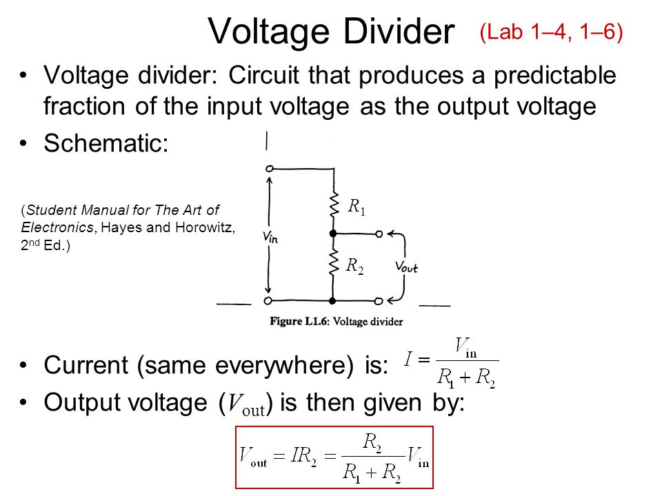 Voltage Divider Voltage divider: Circuit that produces a predictable fraction of the input voltage as the output voltage Schematic: Current (same everywhere) is: Output voltage ( V out ) is then given by: R1R1 R2R2 (Student Manual for The Art of Electronics, Hayes and Horowitz, 2 nd Ed.) (Lab 1–4, 1–6)