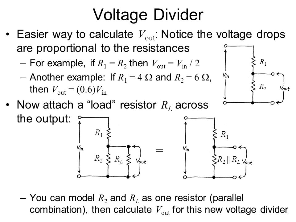 Voltage Divider Easier way to calculate V out : Notice the voltage drops are proportional to the resistances –For example, if R 1 = R 2 then V out = V in / 2 –Another example: If R 1 = 4  and R 2 = 6 , then V out = (0.6)V in Now attach a load resistor R L across the output: –You can model R 2 and R L as one resistor (parallel combination), then calculate V out for this new voltage divider R1R1 R2R2 R1R1 R2R2 RLRL R1R1 = R 2  R L