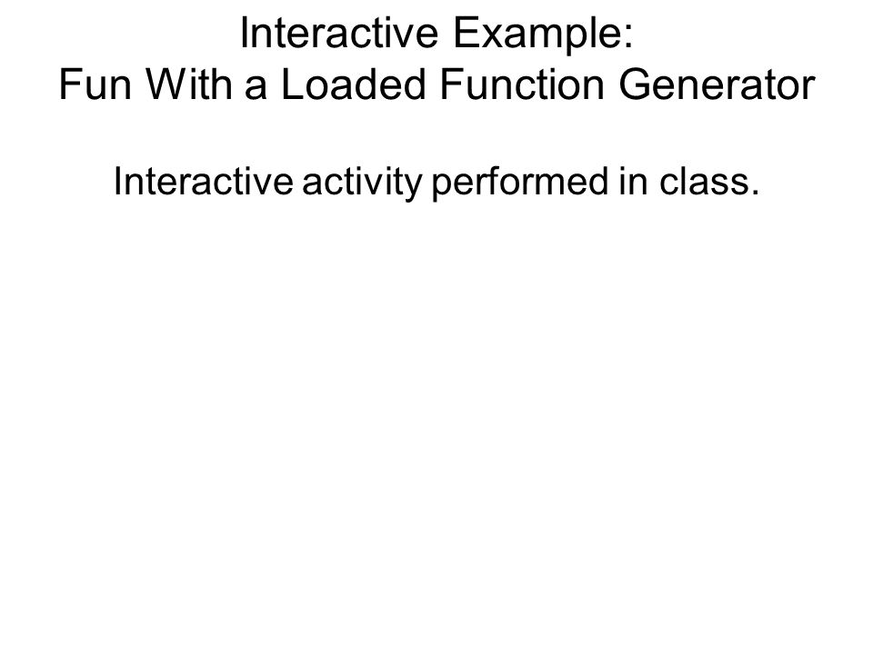 Interactive Example: Fun With a Loaded Function Generator Interactive activity performed in class.