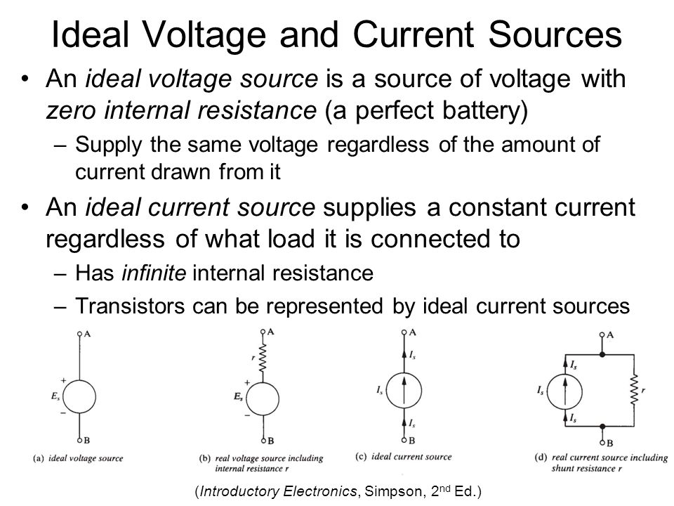 Ideal Voltage and Current Sources An ideal voltage source is a source of voltage with zero internal resistance (a perfect battery) –Supply the same voltage regardless of the amount of current drawn from it An ideal current source supplies a constant current regardless of what load it is connected to –Has infinite internal resistance –Transistors can be represented by ideal current sources (Introductory Electronics, Simpson, 2 nd Ed.)