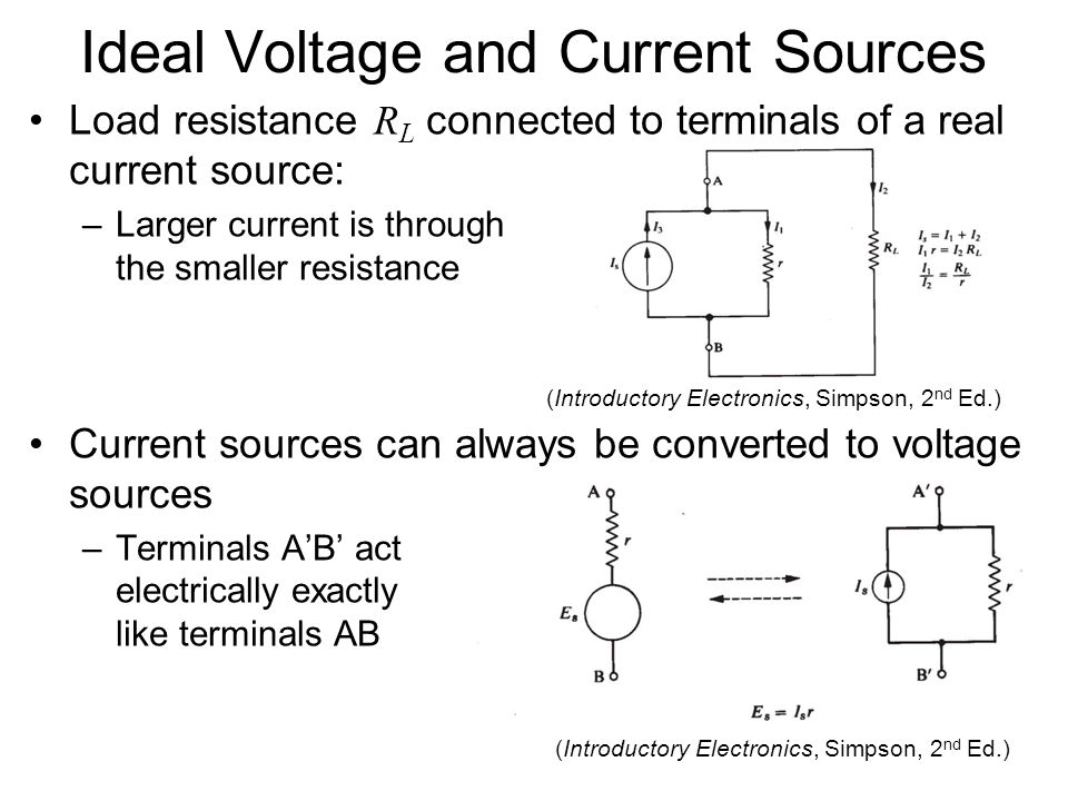 Ideal Voltage and Current Sources Load resistance R L connected to terminals of a real current source: –Larger current is through the smaller resistance Current sources can always be converted to voltage sources –Terminals A'B' act electrically exactly like terminals AB (Introductory Electronics, Simpson, 2 nd Ed.)