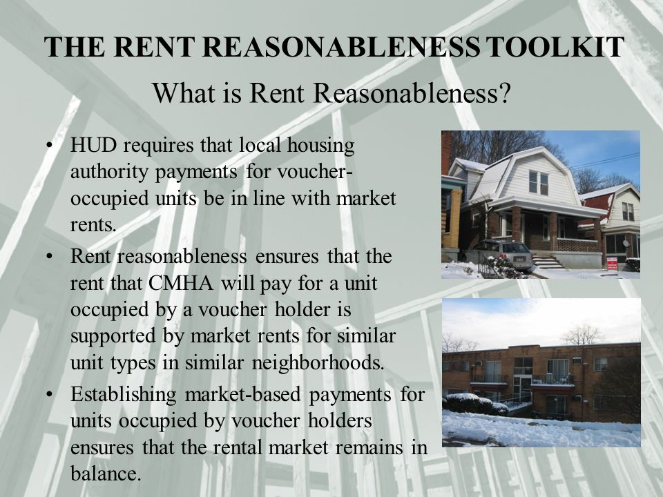 The CMHA Rent Reasonableness System: QUADEL CONSULTING CORPORATION Uses representative local rental market data; Equitably compares one unit to another; Accommodates the differences in areas and neighborhoods; Has an objective system to explain to owners how the approved rent was determined; Ensures that the process is not arbitrary; Ensures that CMHA is getting fair value