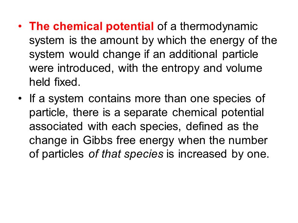 The chemical potential is a measure of how much the free enthalpy (or the Gibbs free energy) of a system changes (by dG i ) if you add or remove a number dn i particles of the particle species i while keeping the number of the other particles (and the temperature T and the pressure p) constant: i = G/ n i · dn i Δ G = i Δ n i