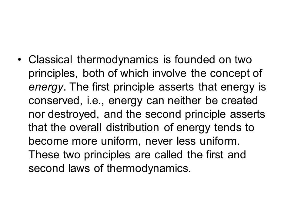Laws of thermodynamics First law of thermodynamics, about the conservation of energy:First law of thermodynamicsconservation of energy The change in the internal energy of a closed thermodynamic system is equal to the sum of the amount of heat energy supplied to or removed from the system and the work done on or by the system.internal energythermodynamic systemheatwork Second law of thermodynamics, about entropy:Second law of thermodynamicsentropy The total entropy of any isolated thermodynamic system always increases over time, approaching a maximum value.