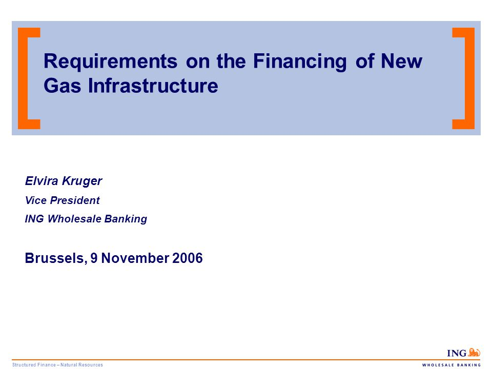 Structured Finance – Natural Resources 1 Content 1.Introduction to ING Group 2.Demand for Gas Infrastructure: Key Drivers & Investment Requirements 3.Project Finance: Key Considerations & Requirements 4.Case Study: Trans Austria Gasleitung GmbH 5.Conclusion 6.Contact Details