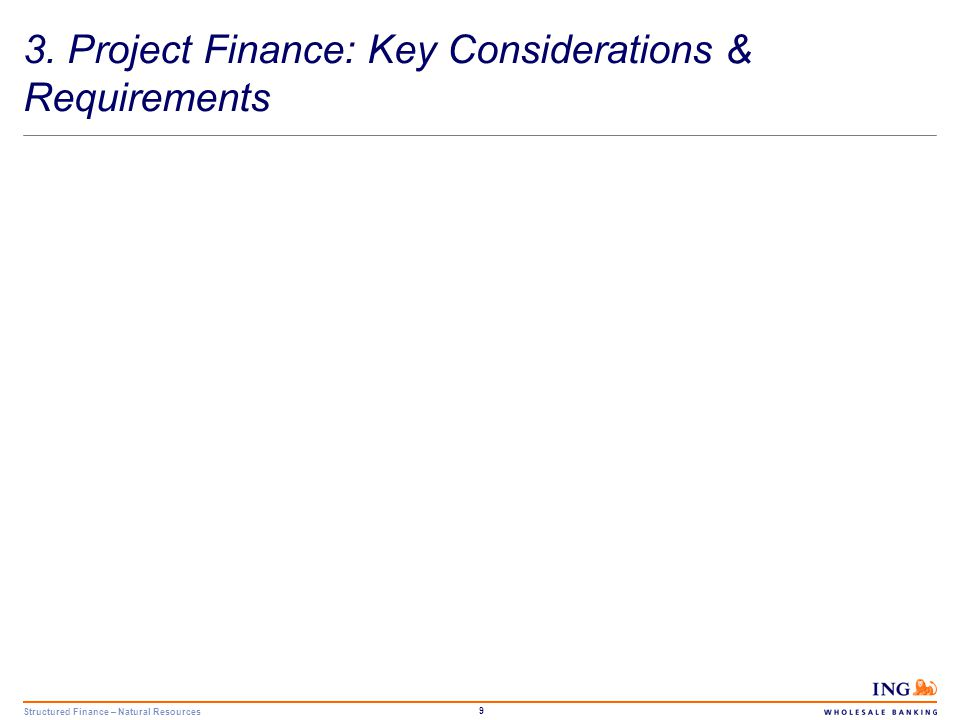 Structured Finance – Natural Resources 10 Project Finance Key Considerations Source of finance to JV partners: -Risk sharing -Non-Recourse -Financial flexibility Financing tenors reflect the economic life of the project facilities.