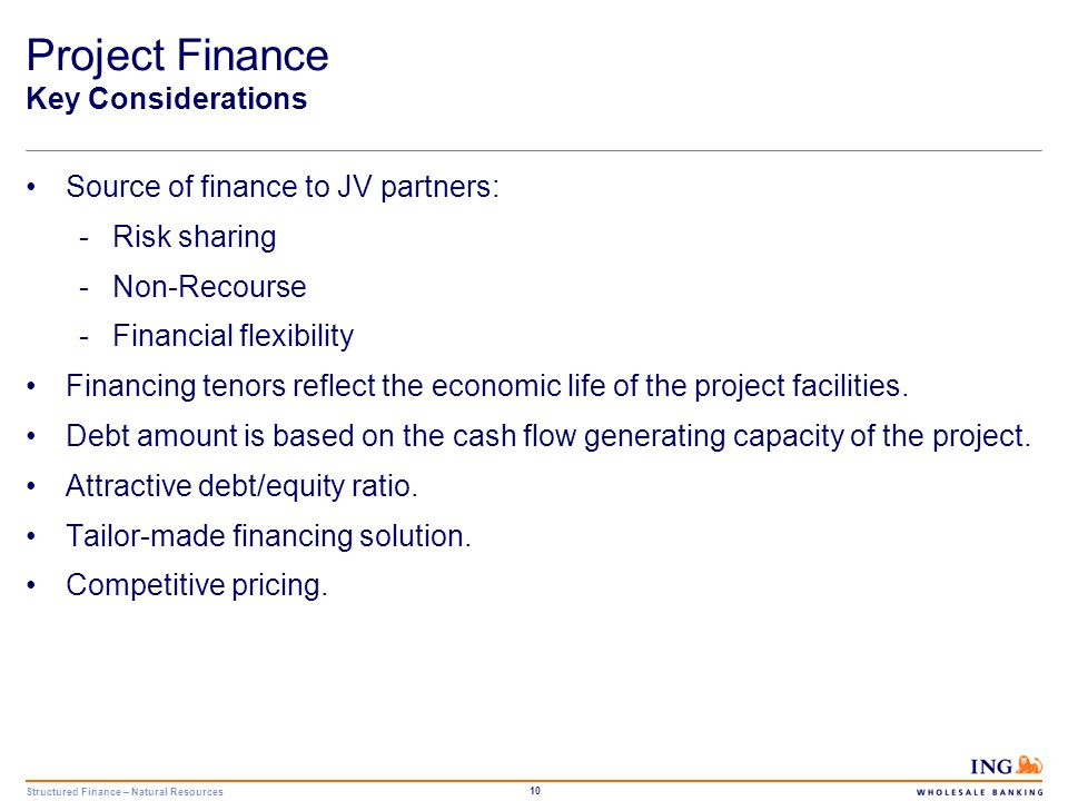 Structured Finance – Natural Resources 11 Project Finance Requirements Limited pre-completion risk: -Pre-completion guarantees -Turn-key contracts -Contingent equity Reliable operator with strong track record in operating similar projects.