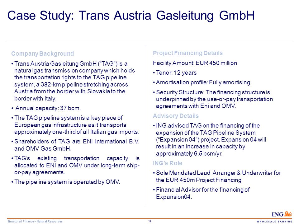 Structured Finance – Natural Resources 15 Case Study: Trans Austria Gasleitung GmbH Key Considerations: -Strategic piece of European gas infrastructure -Strong use-or-pay agreements with Eni and OMV -Credit quality of the shareholders -Established track record of the operator -Fixed tariff base ensuring stability of cash flows Key Structuring Issues: -Role of TAG as a transmission operator -Integrity of the existing contractual framework in light of the changing regulatory environment -Third-party access requirements -Impact of regulation on tariff levels
