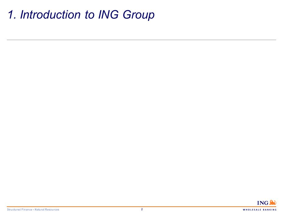 Structured Finance – Natural Resources 3 ING Group 1H 2006 figures Total assetsEUR1,221bn Shareholders' equity EUR 33bn Assets under management EUR546bn 1H 2006 net profitEUR4,020m RatingsAa3/AA- As an organisation, we have many strengths.