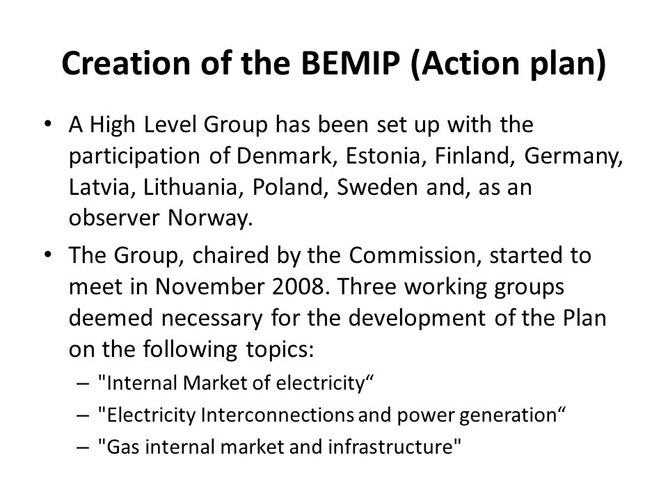 The main conclusions of the BEMIP High Level Group final report BEMIP (Action Plan) covers the following 3 areas: Electricity market integration – The Electricity market design - based on the Nordic electricity market model; – A specific Roadmap that describes practical steps on how to reach the new market model and aims at removing the barriers for a regional electricity market in the Baltic States in conformity with the EU internal electricity market; Electricity interconnections and generation – The infrastructure projects allowing the integration of the Baltic Sea Region electricity markets are identified and have been assessed.