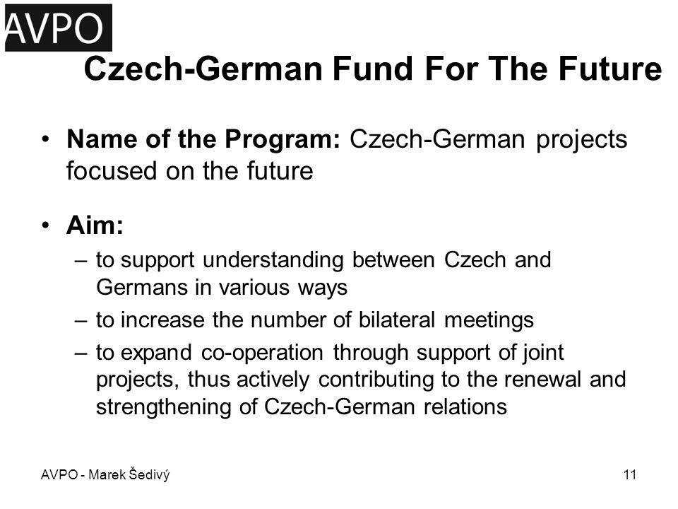 Czech-German Fund For The Future Area of Financing –is very diverse in order to create opportunities for as many different forms of co-operation as possible (from science and culture through educational programs, youth events to ecology, etc.) AVPO - Marek Šedivý12