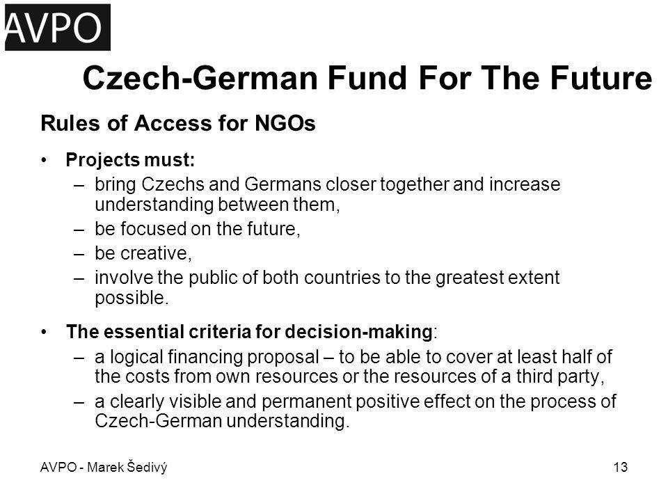 Czech-German Fund For The Future Timing: –Application deadline: 4-times a year September 30th of the previous year December 31st of the previous year March 31st of the relevant year June 30th of the relevant year Total Value: –Financial contribution - up to 50% of total project costs AVPO - Marek Šedivý14