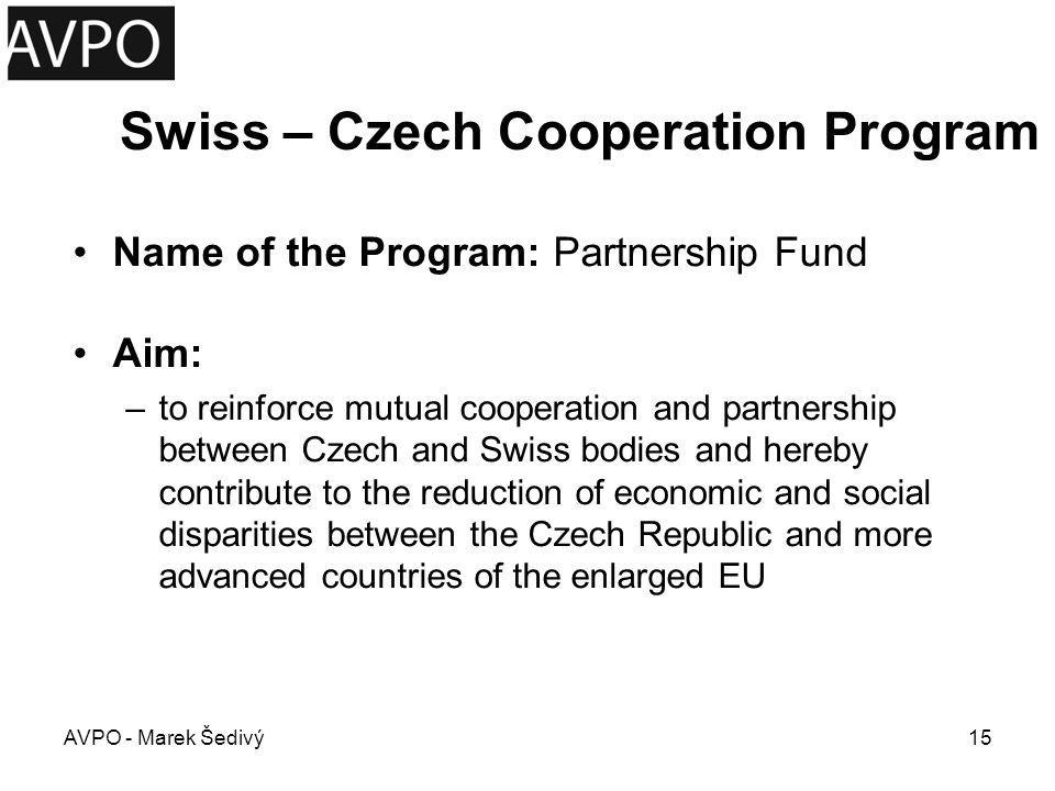 Swiss – Czech Cooperation Program Area of Financing a.contribute to the solution of specific problems in the Czech Republic in accordance with the goals defined in the Framework Agreement; and/or b.strengthen the professional capabilities of authorized applicants by the exchange and transfer of experience and best practice between partner bodies; and/or c.contribute to the strengthening of the partnership with sub-project activities AVPO - Marek Šedivý16