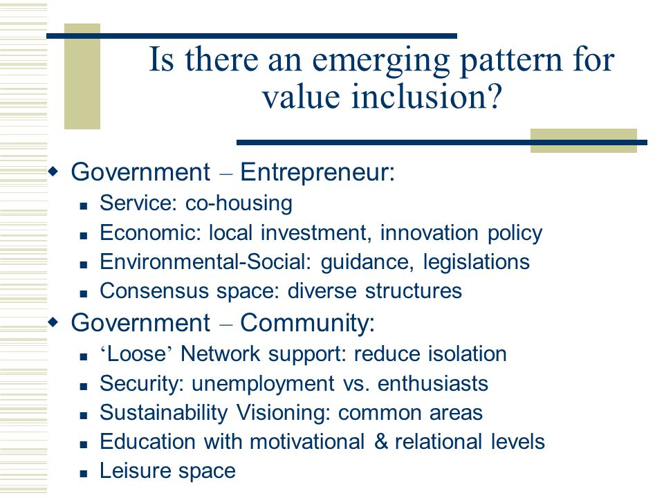 Community-Business-Government: Media role Venture capital Expert for R & D for ' visibility ' & access Share diverse ' points to offer '  Civil Society- Innovative communities: Strategic promotion Risk perception Assessment & tracking Knowledge transfer Conceptualizing ' change process '… Is there an emerging pattern for value inclusion?