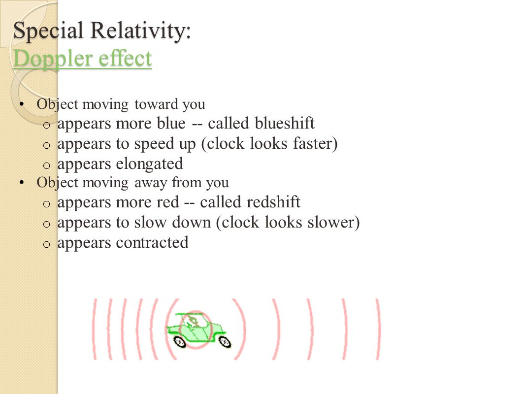 Special Relativity: Doppler Related Effects Doppler effect: moving toward a uniform color background o A green background ahead of you appears blue o A green background behind you appears red Transverse Doppler Effect o The time dilation effect of special relativity is directly measured for an object moving transverse (neither toward nor away) from you