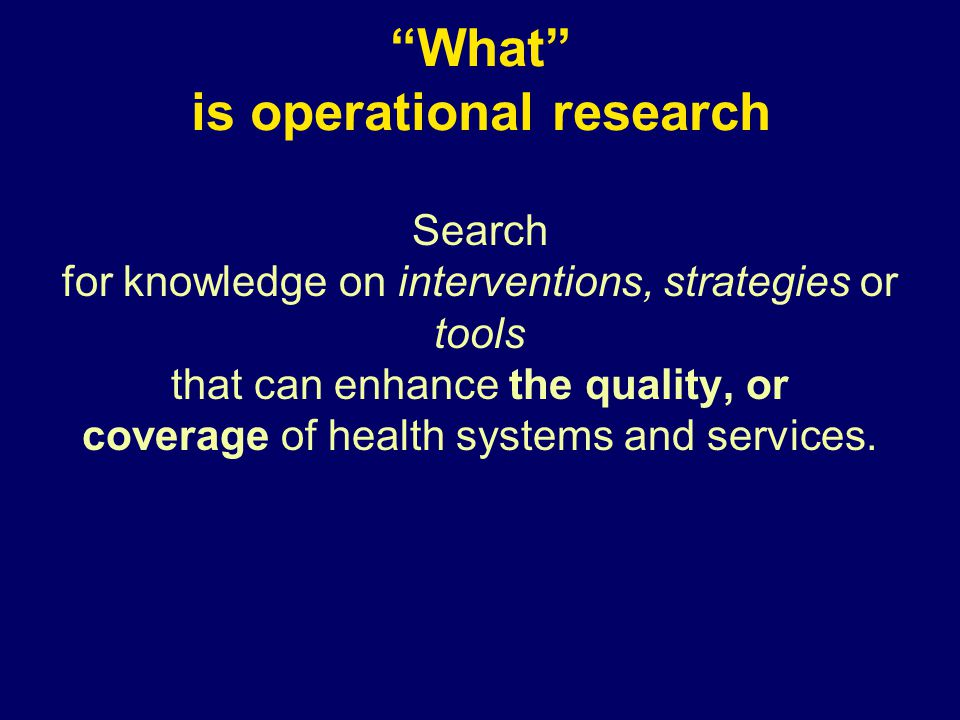 What is not operational research: Basic science research Randomised controlled trials [RCT] – where research is conducted in a strictly controlled environment, with inclusion and exclusion criteria – efficacy is the end point