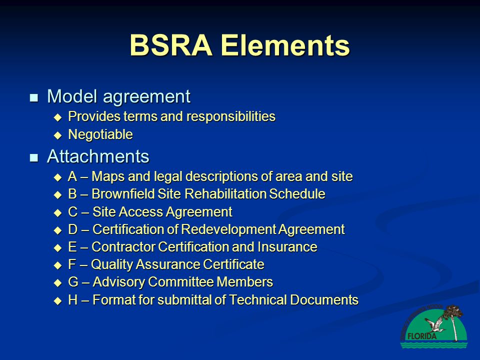 Florida Brownfields Process BROWNFIELD AREA DESIGNATION By Local Government IDENTIFICATION OF PRFBSR EXECUTION OF BSRA By FDEP and PRBSR IMPLEMENTATION OF BSRA By PRFBSR Conduct site rehabilitation Conduct site rehabilitation According to: According to:  Chapter 62-785  Schedule in BSRA