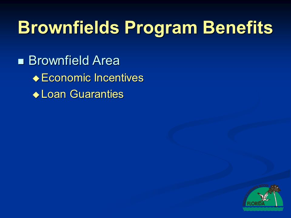 Brownfield Area Economic Incentives Bonus Refund for Job Creation Bonus Refund for Job Creation  up to $2,500 per job  Contact Enterprise Florida early in process Loan Guarantee Program Loan Guarantee Program  50% loan guarantee on site rehabilitation and development  75% for affordable housing or health care facility Sales/Use Tax Exemption on Building Materials Sales/Use Tax Exemption on Building Materials Applicable to any property within a designated brownfield area provided eligibility criteria for each incentive are met
