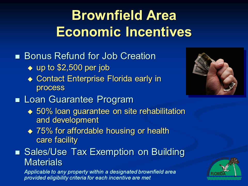 Brownfields Program Benefits Brownfield Sites (executed BSRA) Brownfield Sites (executed BSRA)  All benefits of Brownfield area  Regulatory Framework for Cleanup (Rules 62-785 and 62-777, F.A.C.)  Dedicated staff – expedited technical review  Liability Protection  Voluntary cleanup tax credits BrownfieldBenefits Tax Credit Tax Credit … …