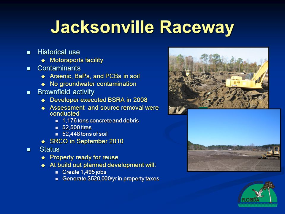 Baratta ROCC, Apopka Historical Use Historical Use  Empty lot for over 20 years  Storage for Used Tires Contaminants/ Concerns Contaminants/ Concerns  88,000 buried tires  No groundwater contamination Brownfield Activity Brownfield Activity  Tires removed and disposed  SRCO issued May 2008  Collected SW Incentive Status Status  2002 property value $210,000  Construction of 22,000 sq.ft.