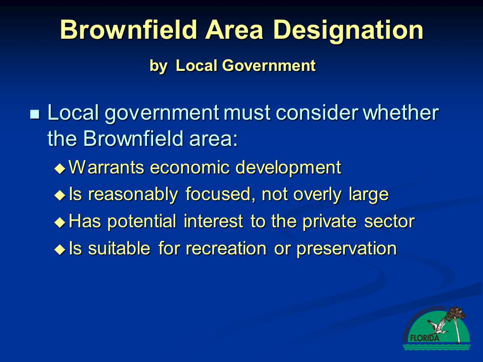 Brownfield Area Designation Requested by Individual Local government shall designate if: Local government shall designate if:  Owner/controller agrees to site rehabilitation  5 new permanent jobs will be created  Redevelopment consistent with comp plan  Designation is properly noticed  Reasonable assurance of financial viability