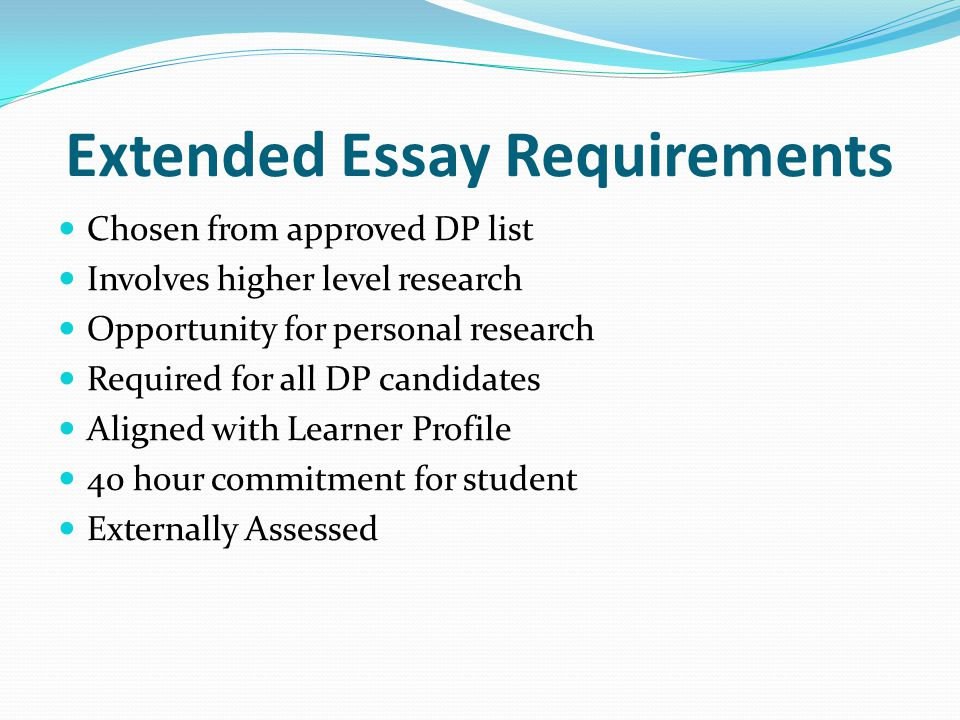 Extended Essay Requirements 4000 word maximum 300 word abstract No editing by supervisor Supervisor submits predicted grade and supervisor's report TOTAL assessment points 0-36 Point relationship between EE and TOK